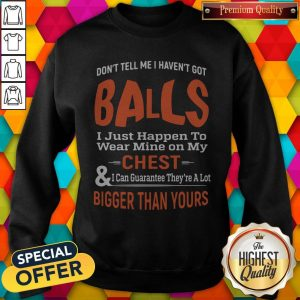 Top Good Don't Tell Me I Haven't Got Balls Sweatshirt