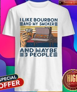 Top I Like Bourbon And My Smoker And Maybe 3 People Shirt