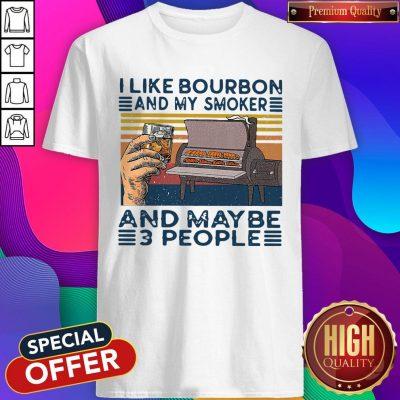 Top I Like Bourbon And My Smoker And Maybe 3 People Shirt
