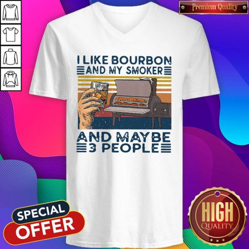Top I Like Bourbon And My Smoker And Maybe 3 People V-neck
