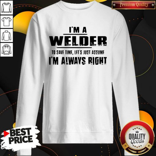 Top I'm A Welder To Save Time Let's Just Assume I'm Always Right Sweatshirt