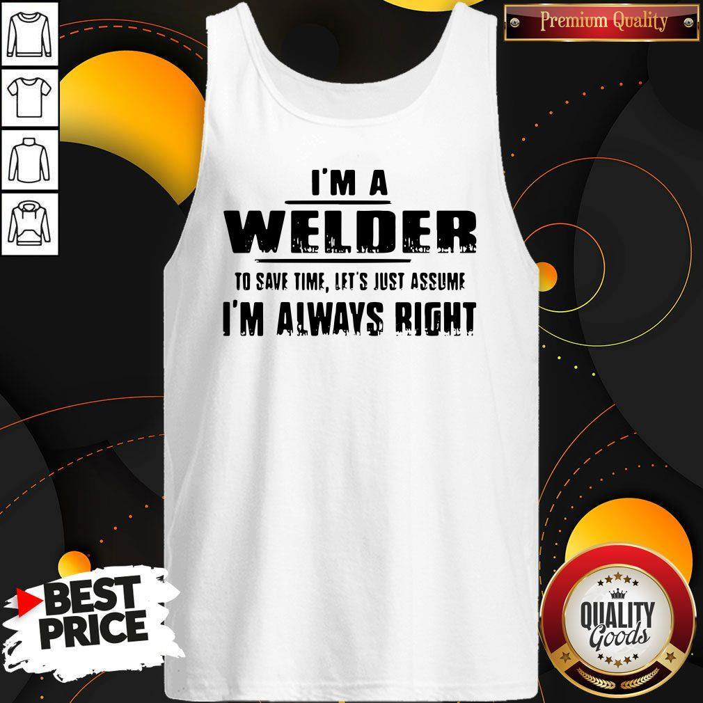 Top I'm A Welder To Save Time Let's Just Assume I'm Always Right Tank Top