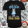 Good Bluey I Try To Be Good But I Take After My Dad Shirt
