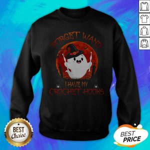 Forget Wand I Have My Crochet Hooks Boo Witch Bloodmoon Halloween Sewing Crocheting Stitching Sweatshirt
