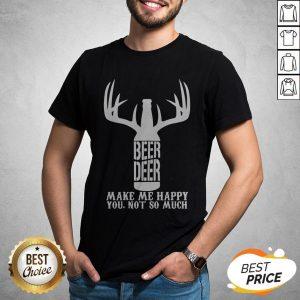 Beer Deer Make Me Happy You Not So Much Shirt