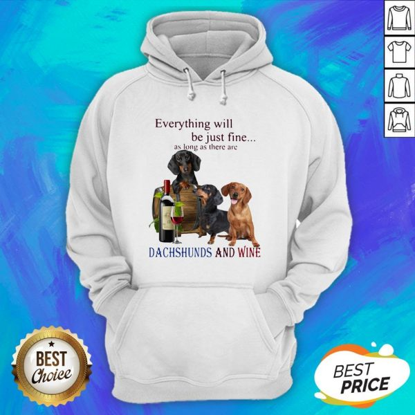 Everything Will Be Just Fine As Long As There Are Dachshunds And Wine Hoodie
