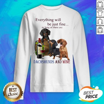 Everything Will Be Just Fine As Long As There Are Dachshunds And Wine Sweatshirt
