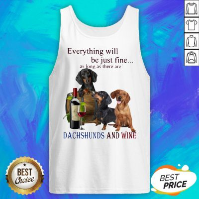 Everything Will Be Just Fine As Long As There Are Dachshunds And Wine Tank Top