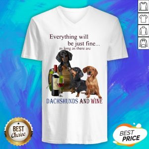Everything Will Be Just Fine As Long As There Are Dachshunds And Wine V-neck