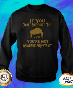 If You Don't Support The 45th You're Not An American Patriot Sweatshirt