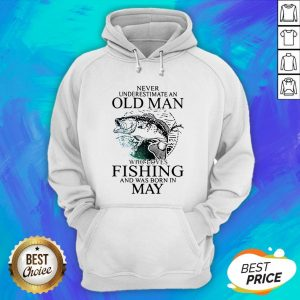 Never Underestimate An Old Man Who Loves Fishing And Was Born In May Hoodie