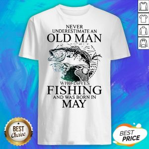 Never Underestimate An Old Man Who Loves Fishing And Was Born In May Shirt