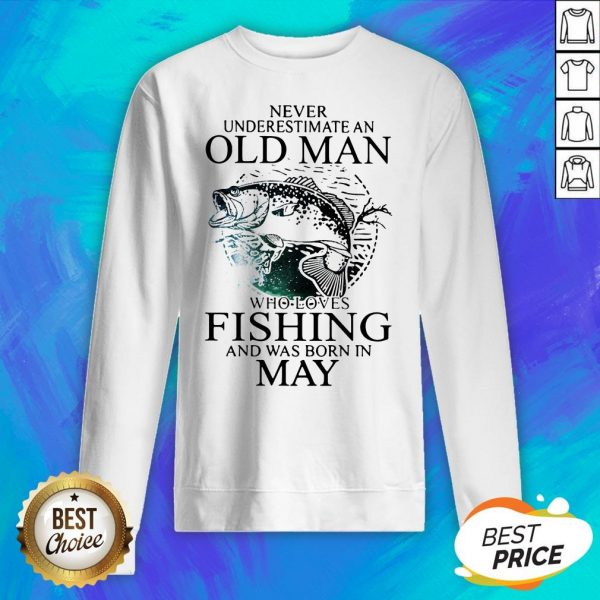 Never Underestimate An Old Man Who Loves Fishing And Was Born In May Sweatshirt