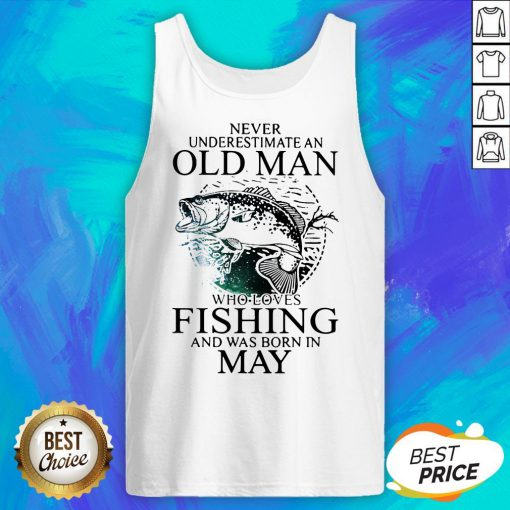 Never Underestimate An Old Man Who Loves Fishing And Was Born In May Tank Top