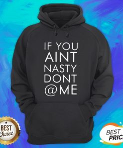 Nice If You Ain't Nasty Don't At Me Hoodie