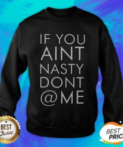 Nice If You Ain't Nasty Don't At Me Sweatshirt