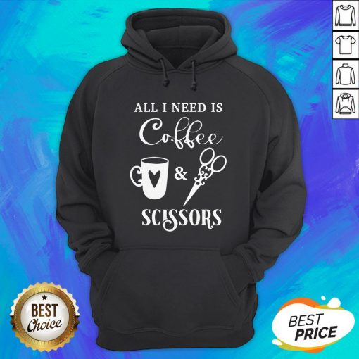 Perfect All I Need Is Coffee And Scissors Hoodie