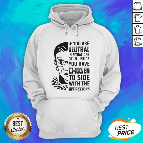 RBG If You Are Neutral In Situations Of Injustice Hoodie