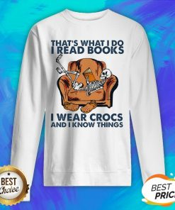 Skeleton That's What I Do I Read Books I Wear Crocs And I Know Things Sweatshirt