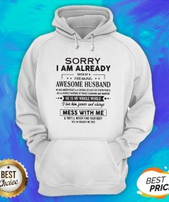 Sorry I Am Already Taken By A Freaking Awesome Husband He Is My Whole World Mess With Me Hoodie