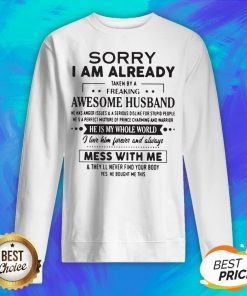 Sorry I Am Already Taken By A Freaking Awesome Husband He Is My Whole World Mess With Me Sweatshirt