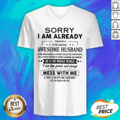 Sorry I Am Already Taken By A Freaking Awesome Husband He Is My Whole World Mess With Me V-neck