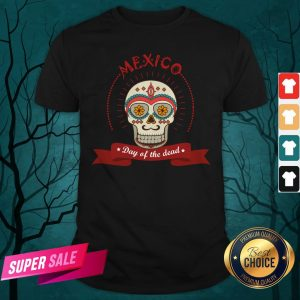 The Mexico Sugar Skull Day Of The Dead Shirt