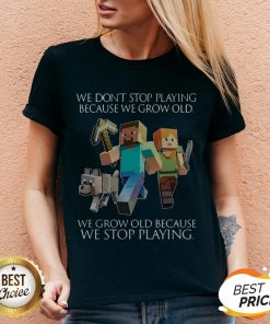 We Don't Stop Playing Because We Grow Old We Grow Old Because We Stop Playing V-neck