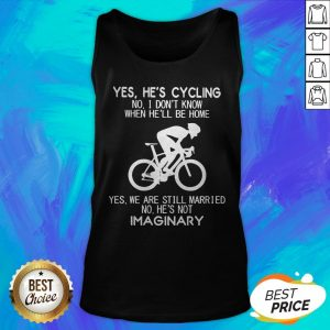 Yes He's Cycling No I Don't Know When He'll Be Home He'S Not Imaginary Tank Top