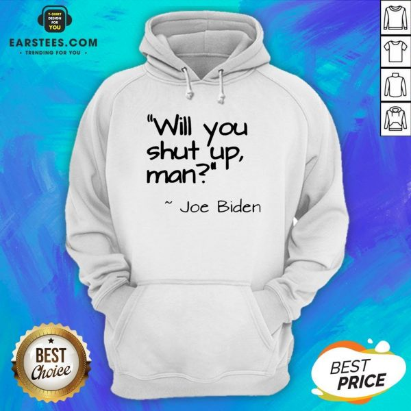 2020 Joe Biden Will You Shut Up Man Hoodie