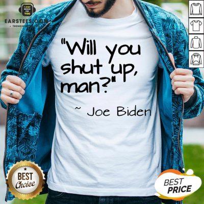 2020 Joe Biden Will You Shut Up Man Shirt