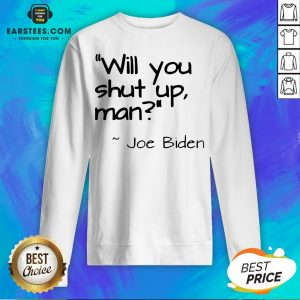 2020 Joe Biden Will You Shut Up Man Sweatshirt