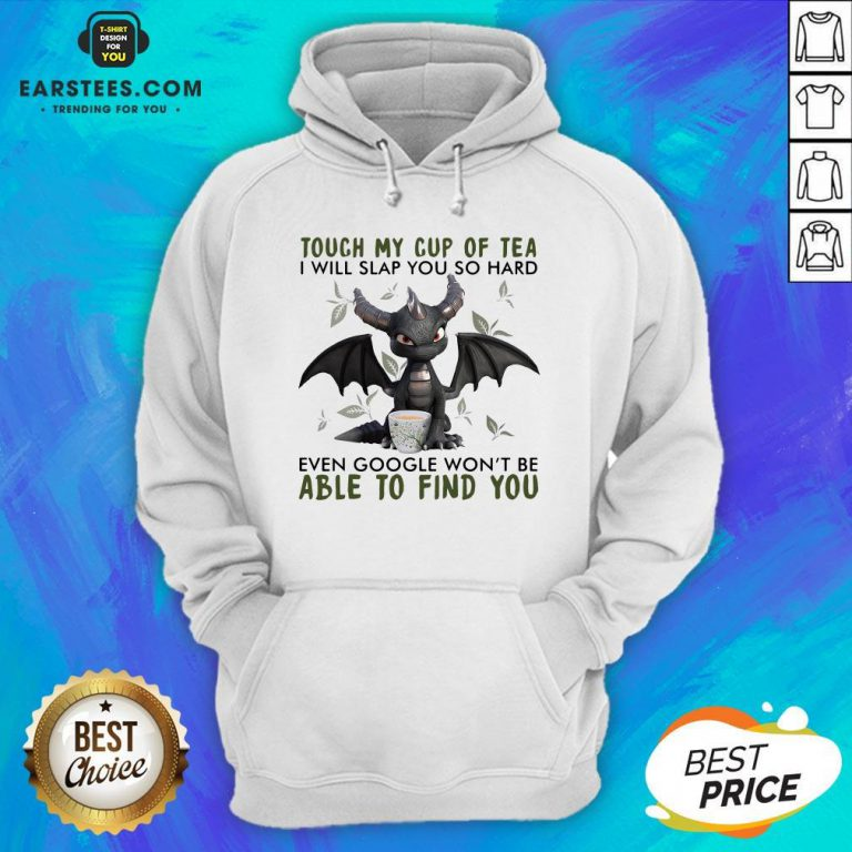 Good Dragon Touch My Cup Of Tea I Will Slap You So Hard Even Google Won't Be Able To Find You Hoodie- Design By Earstees.com