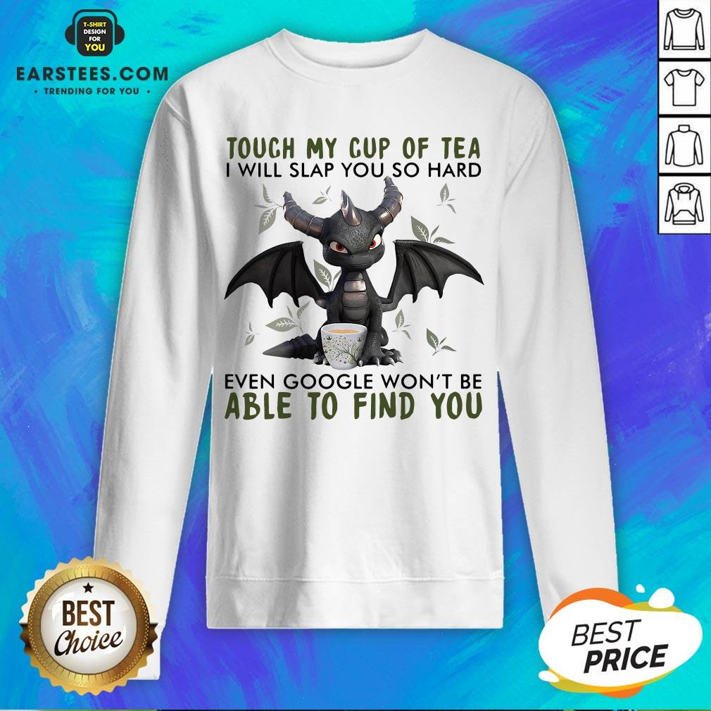 Good Dragon Touch My Cup Of Tea I Will Slap You So Hard Even Google Won't Be Able To Find You Sweatshirt- Design By Earstees.com