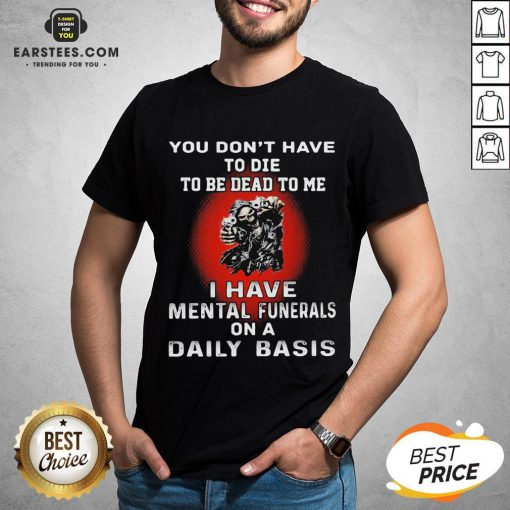 Nice You Don't Have To Die To Be Dead To Me - I Have Mental Funerals On A Daily Basis Skull Shirt - Design By Earstees.com