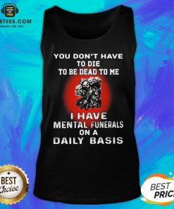 Nice You Don't Have To Die To Be Dead To Me - I Have Mental Funerals On A Daily Basis Skull Tank Top - Design By Earstees.com