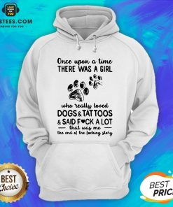 Official Once Upon Time There Was A Girl Who Really Loved Dogs And Tattoos And Said Fuck A Lot That Was Me The End Of The Fucking Story Hoodie - Design By Earstees.com