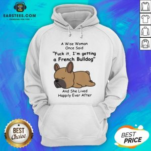 Official A Wise Woman Once Said Fuck It I'm Getting A French Bulldog And She Lived Happily Ever After Hoodie - Design By Earstees.com