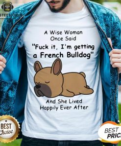 Official A Wise Woman Once Said Fuck It I'm Getting A French Bulldog And She Lived Happily Ever After Shirt - Design By Earstees.com