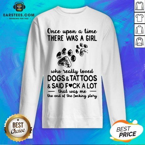 Official Once Upon Time There Was A Girl Who Really Loved Dogs And Tattoos And Said Fuck A Lot That Was Me The End Of The Fucking Story Sweatshirt - Design By Earstees.com