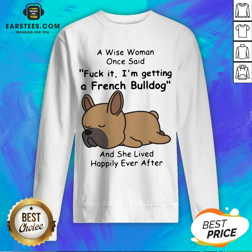 Official A Wise Woman Once Said Fuck It I'm Getting A French Bulldog And She Lived Happily Ever After Sweatshirt - Design By Earstees.com