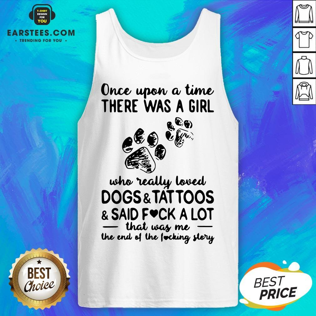 Official Once Upon Time There Was A Girl Who Really Loved Dogs And Tattoos And Said Fuck A Lot That Was Me The End Of The Fucking Story Tank Top - Design By Earstees.com