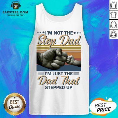 Original I'm Not The Step Dad I'm Just The Dad That Stepped Up Happy Fathers Day Vintage Tank Top - Design By Earstees.com