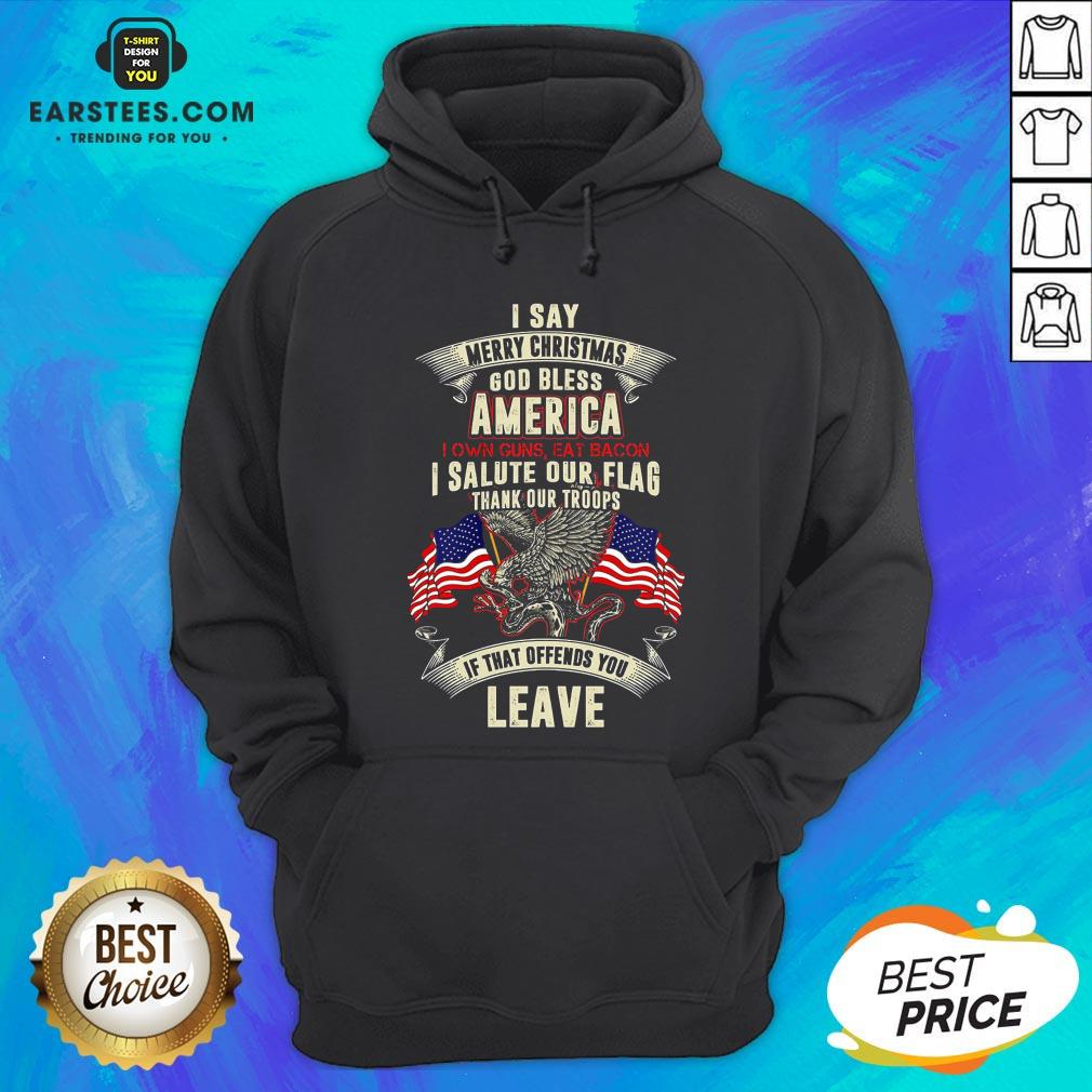 Top I Say Merry Christmas God Bless America I Own Guns Eat Bacon I Salute Our Flag Thank Our Troops If That Offends You Leave Hoodie - Design By Earstees.com