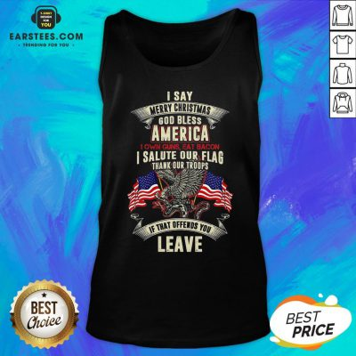Top I Say Merry Christmas God Bless America I Own Guns Eat Bacon I Salute Our Flag Thank Our Troops If That Offends You Leave Tank Top - Design By Earstees.com
