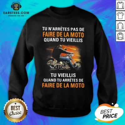 Tu N'arretes Pas De Faire De La Moto Quand Tu Vieillis Tu Vieilli Quand Tu Arretes De Fare De La Moto Sweatshirt - Design By Earstees.com