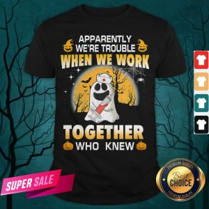 Apparently We're Trouble When We Work Together Who Knew Halloween Shirt