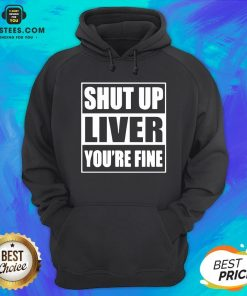 Awesome Shut Up Liver You're Fine Hoodie - Design By Earstees.com