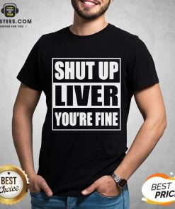 Awesome Shut Up Liver You're Fine T-Shirt - Design By Earstees.com
