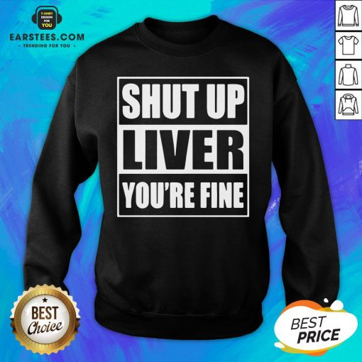 Awesome Shut Up Liver You're Fine Sweatshirt - Design By Earstees.com